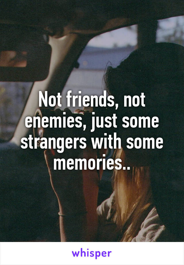 Not friends, not enemies, just some strangers with some memories..