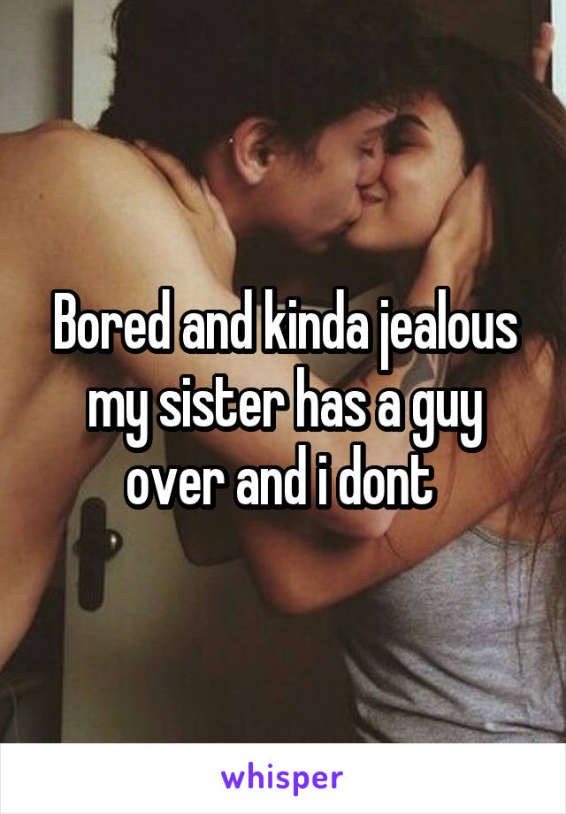 Bored and kinda jealous my sister has a guy over and i dont