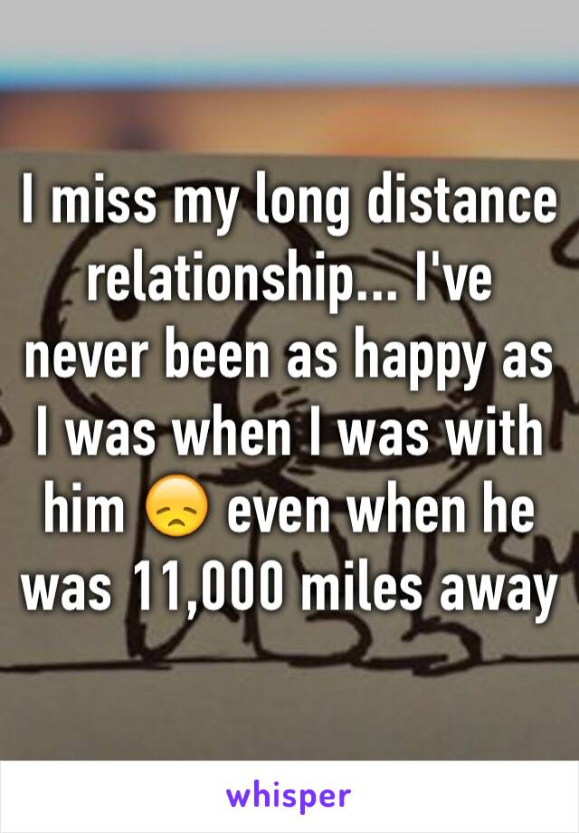 I miss my long distance relationship... I've never been as happy as I was when I was with him 😞 even when he was 11,000 miles away