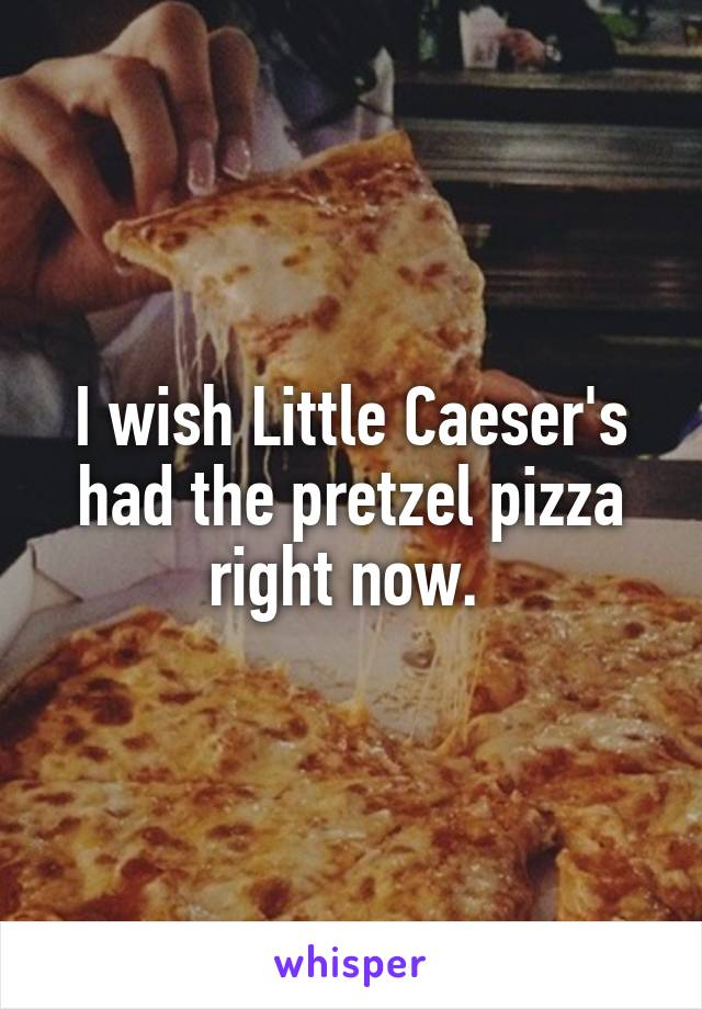 I wish Little Caeser's had the pretzel pizza right now.