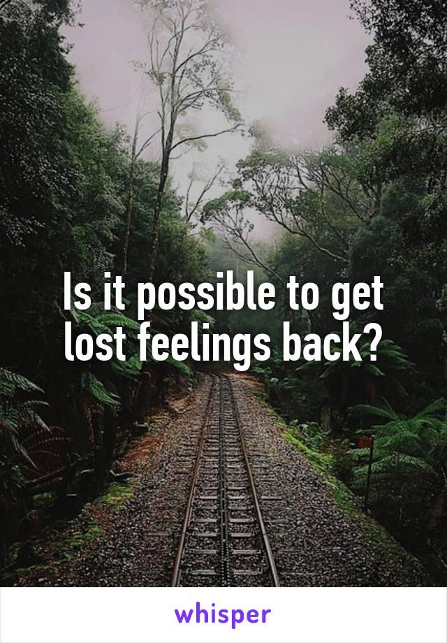 Is it possible to get lost feelings back?