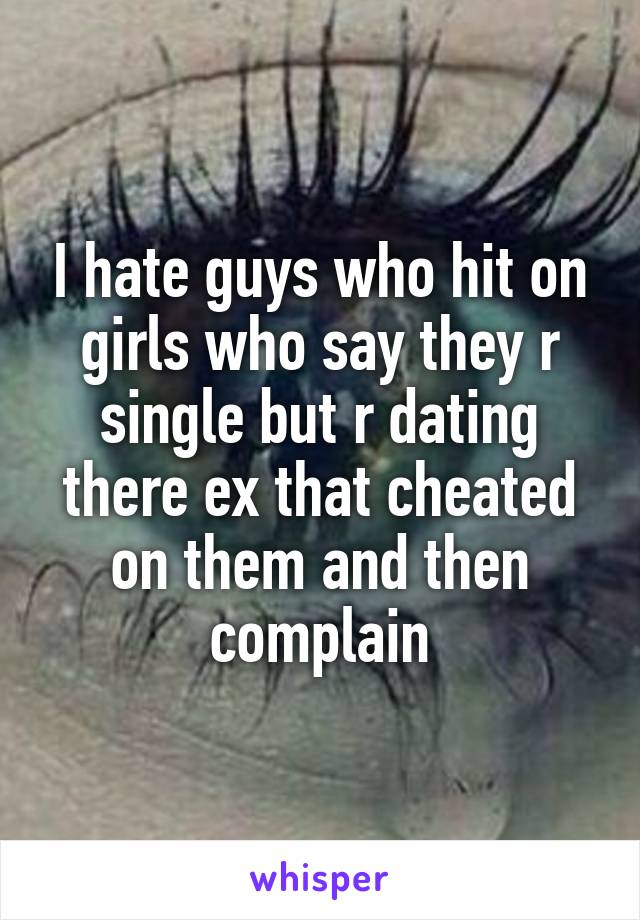 I hate guys who hit on girls who say they r single but r dating there ex that cheated on them and then complain