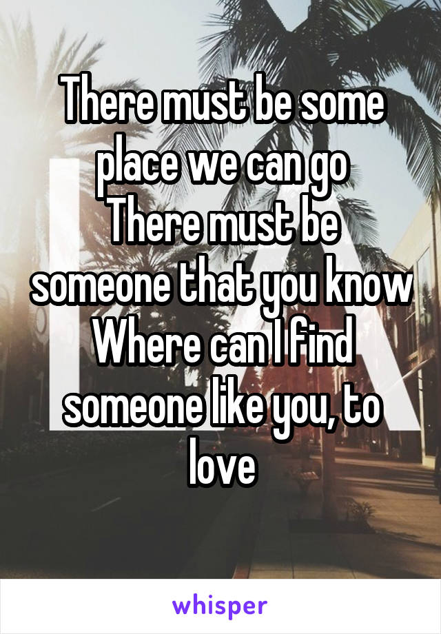 There must be some place we can go There must be someone that you know Where can I find someone like you, to love