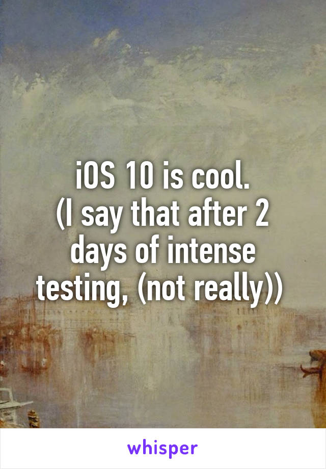 iOS 10 is cool. (I say that after 2 days of intense testing, (not really))