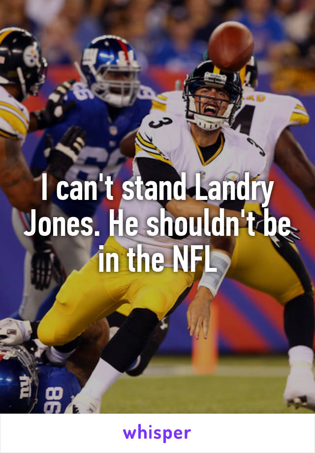I can't stand Landry Jones. He shouldn't be in the NFL
