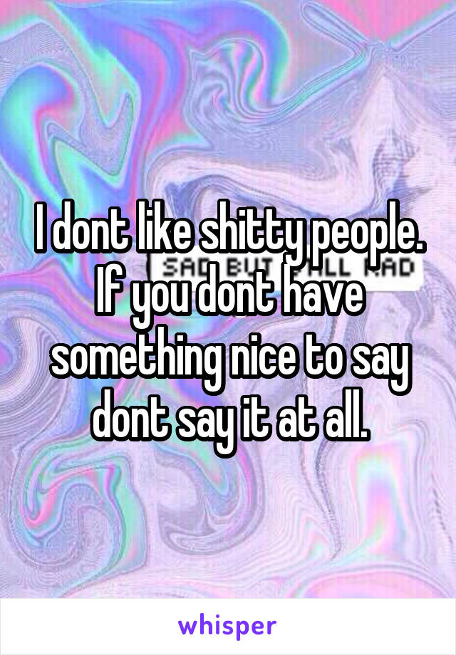 I dont like shitty people. If you dont have something nice to say dont say it at all.