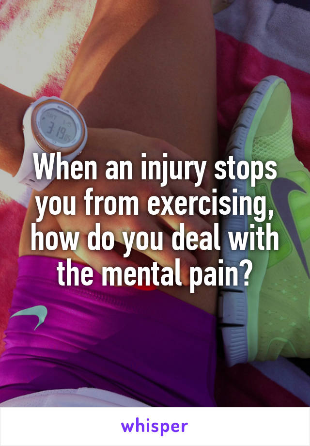When an injury stops you from exercising, how do you deal with the mental pain?
