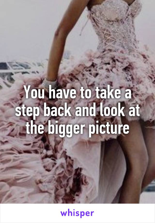 You have to take a step back and look at the bigger picture