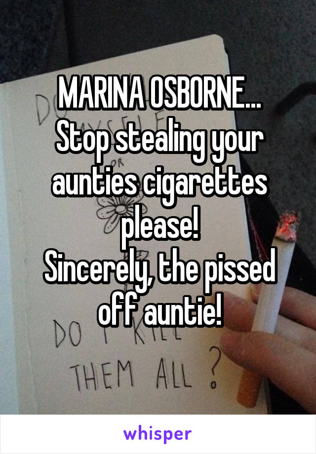 MARINA OSBORNE... Stop stealing your aunties cigarettes please! Sincerely, the pissed off auntie!