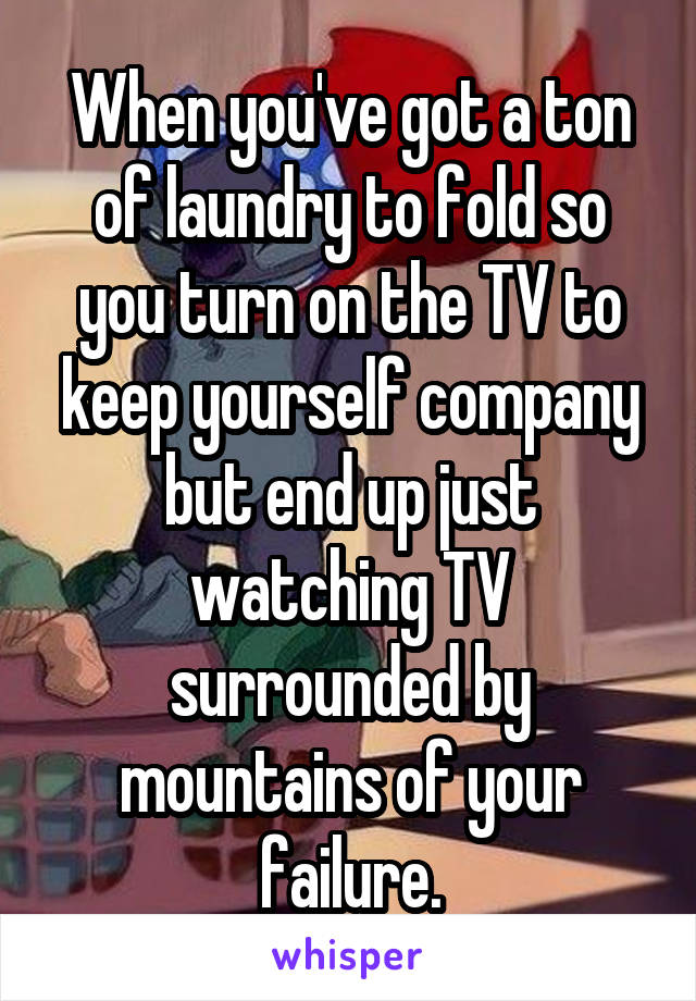 When you've got a ton of laundry to fold so you turn on the TV to keep yourself company but end up just watching TV surrounded by mountains of your failure.