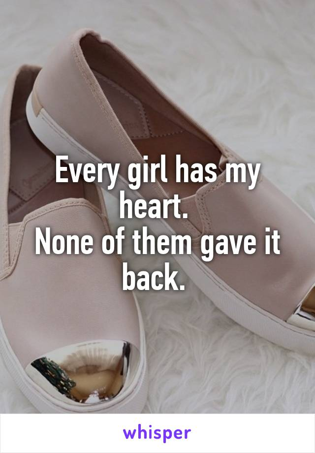 Every girl has my heart.  None of them gave it back.