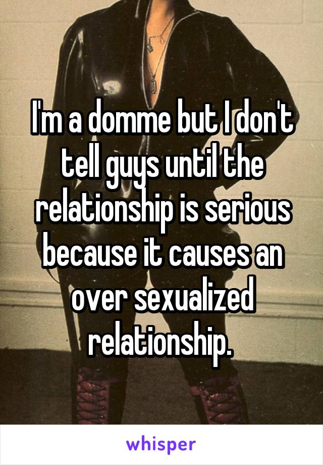I'm a domme but I don't tell guys until the relationship is serious because it causes an over sexualized relationship.
