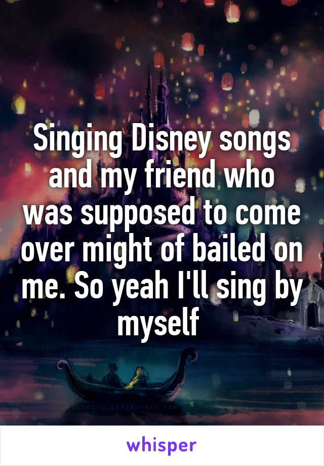 Singing Disney songs and my friend who was supposed to come over might of bailed on me. So yeah I'll sing by myself