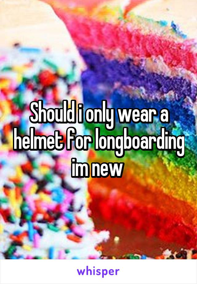 Should i only wear a helmet for longboarding im new