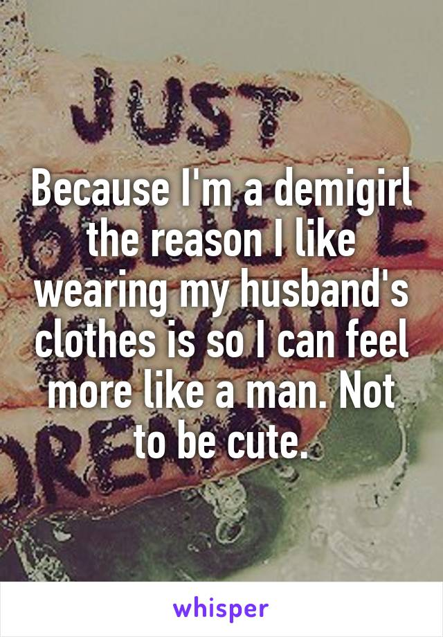 Because I'm a demigirl the reason I like wearing my husband's clothes is so I can feel more like a man. Not to be cute.