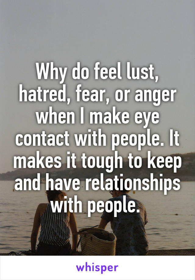 Why do feel lust, hatred, fear, or anger when I make eye contact with people. It makes it tough to keep and have relationships with people.