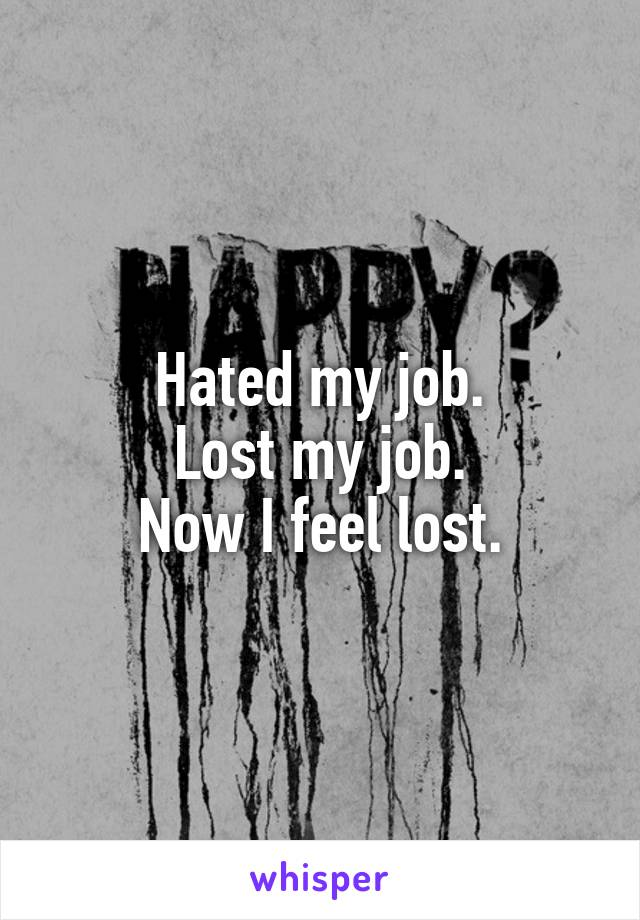 Hated my job. Lost my job. Now I feel lost.
