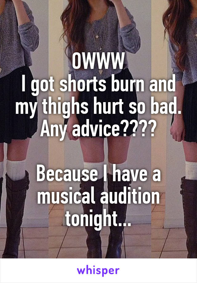 OWWW I got shorts burn and my thighs hurt so bad. Any advice????  Because I have a musical audition tonight...