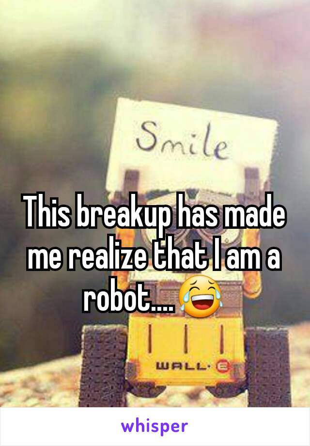 This breakup has made me realize that I am a robot....😂