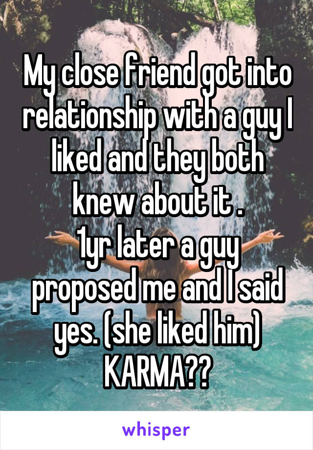 My close friend got into relationship with a guy I liked and they both knew about it . 1yr later a guy proposed me and I said yes. (she liked him) KARMA??
