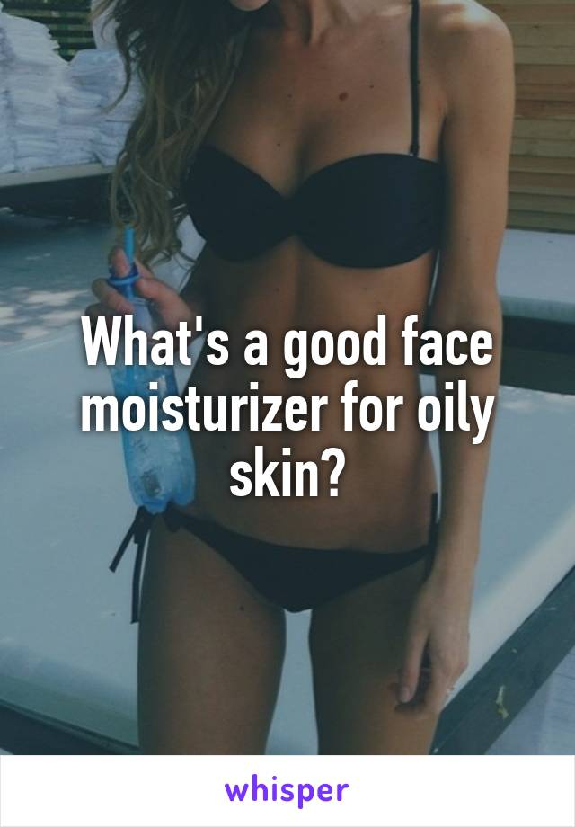 What's a good face moisturizer for oily skin?