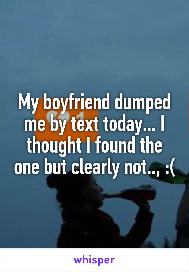 My boyfriend dumped me by text today... I thought I found the one but clearly not.., :(