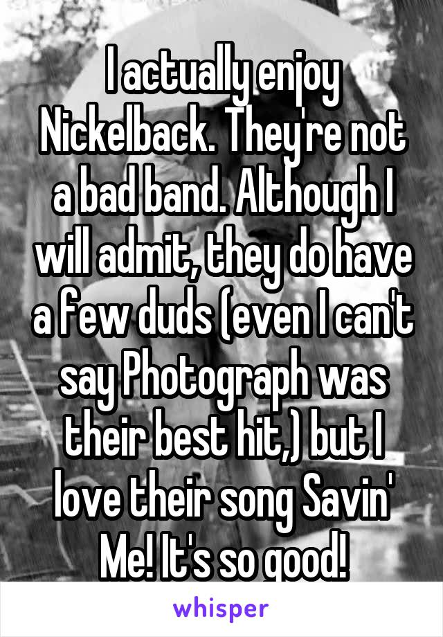 I actually enjoy Nickelback. They're not a bad band. Although I will admit, they do have a few duds (even I can't say Photograph was their best hit,) but I love their song Savin' Me! It's so good!