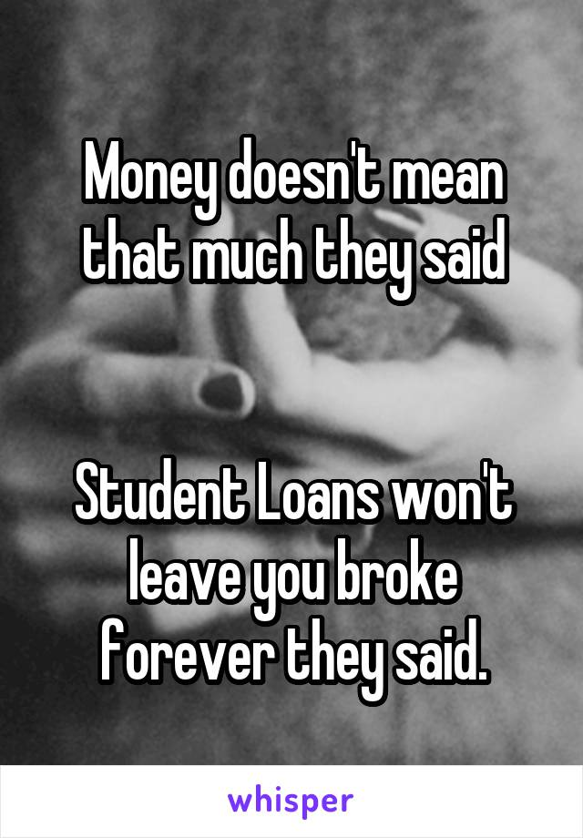 Money doesn't mean that much they said   Student Loans won't leave you broke forever they said.