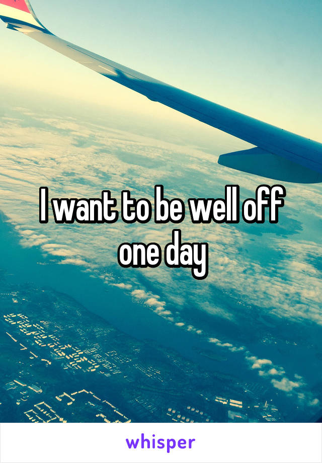 I want to be well off one day