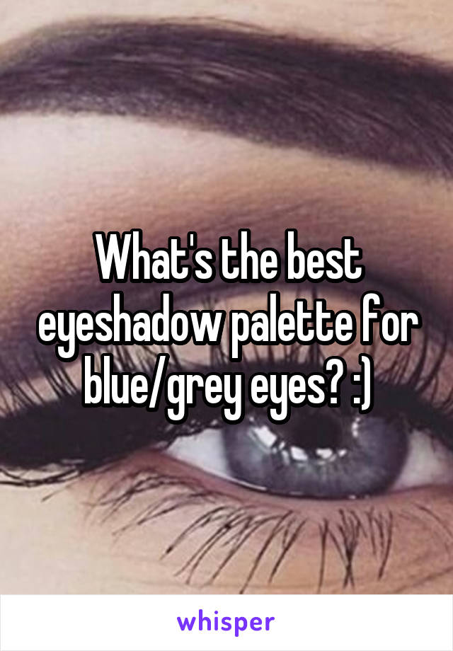What's the best eyeshadow palette for blue/grey eyes? :)