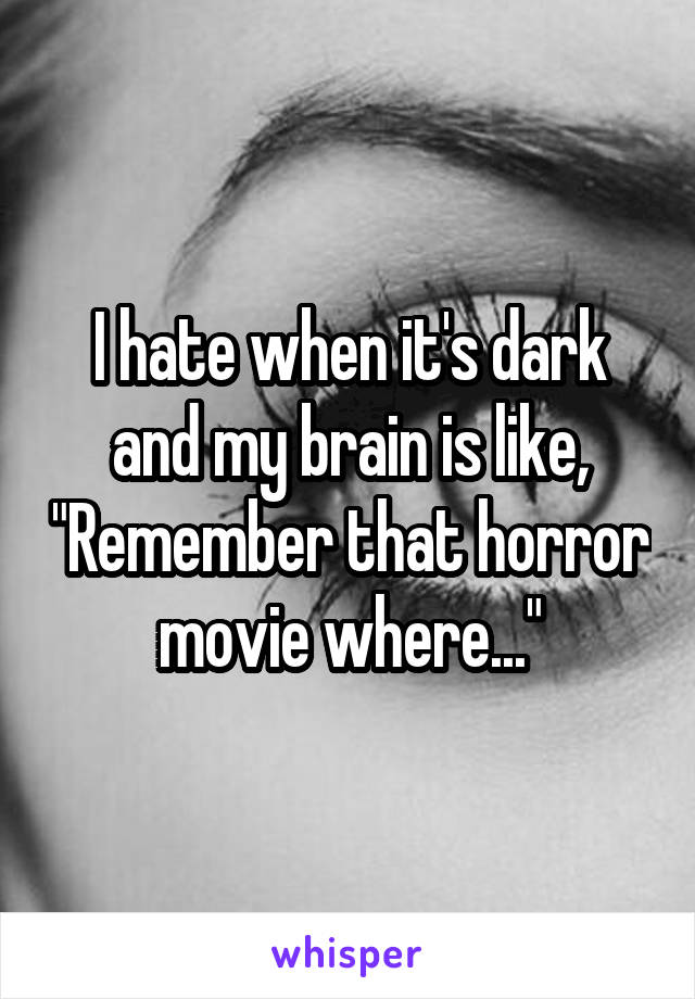 """I hate when it's dark and my brain is like, """"Remember that horror movie where..."""""""