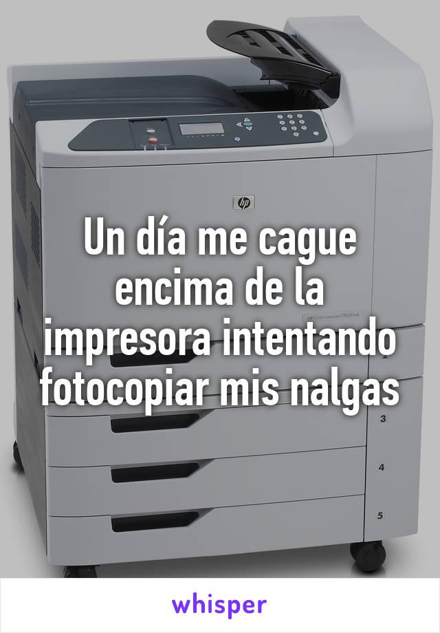 Un día me cague encima de la impresora intentando fotocopiar mis nalgas