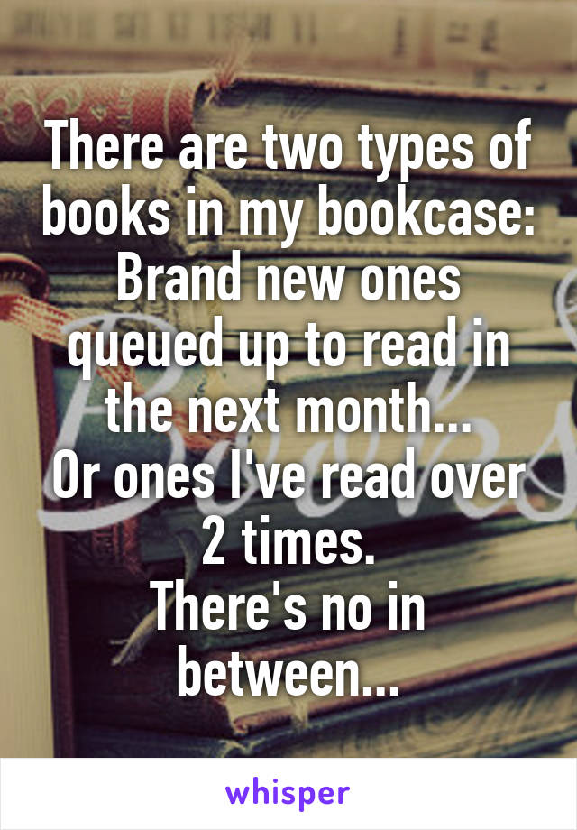 There are two types of books in my bookcase: Brand new ones queued up to read in the next month... Or ones I've read over 2 times. There's no in between...