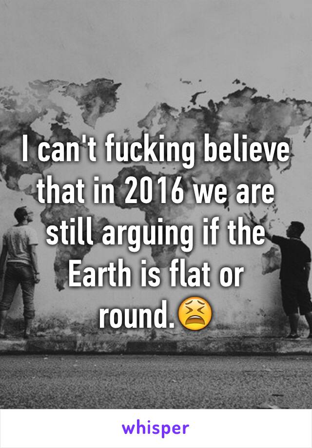 I can't fucking believe that in 2016 we are still arguing if the Earth is flat or round.😫