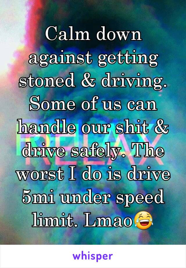 Calm down against getting stoned & driving. Some of us can handle our shit & drive safely. The worst I do is drive 5mi under speed limit. Lmao😂