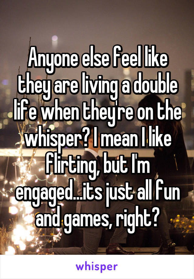 Anyone else feel like they are living a double life when they're on the whisper? I mean I like flirting, but I'm engaged...its just all fun and games, right?