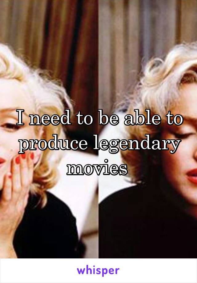I need to be able to produce legendary movies