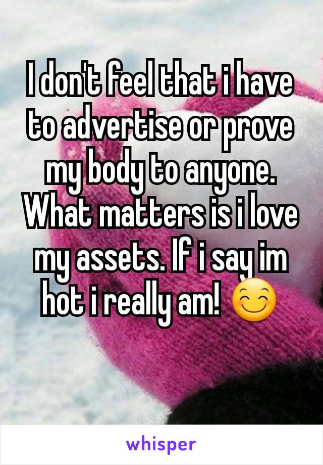 I don't feel that i have to advertise or prove  my body to anyone. What matters is i love my assets. If i say im hot i really am! 😊