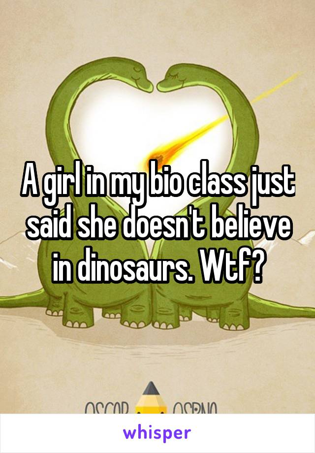 A girl in my bio class just said she doesn't believe in dinosaurs. Wtf?
