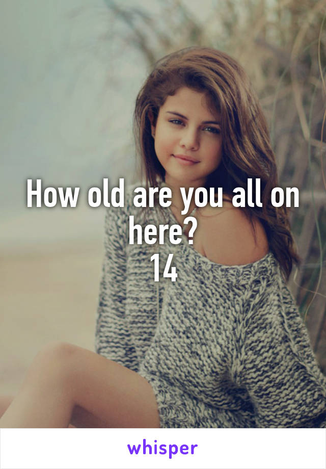 How old are you all on here? 14