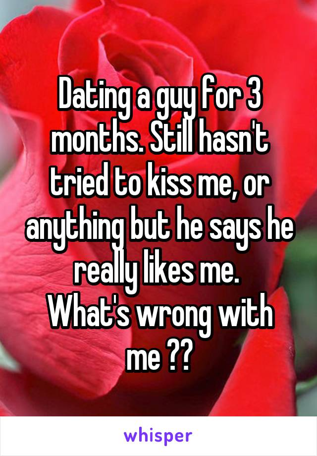 Dating a guy for 3 months. Still hasn't tried to kiss me, or anything but he says he really likes me.  What's wrong with me ??