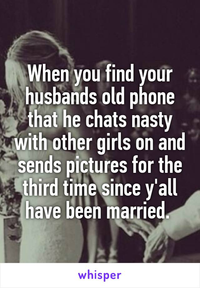 When you find your husbands old phone that he chats nasty with other girls on and sends pictures for the third time since y'all have been married.
