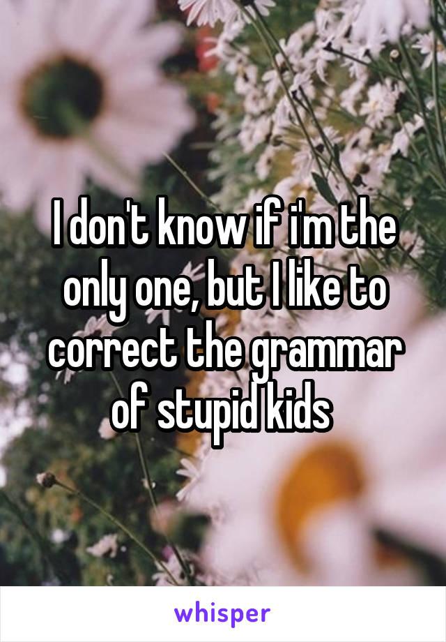 I don't know if i'm the only one, but I like to correct the grammar of stupid kids
