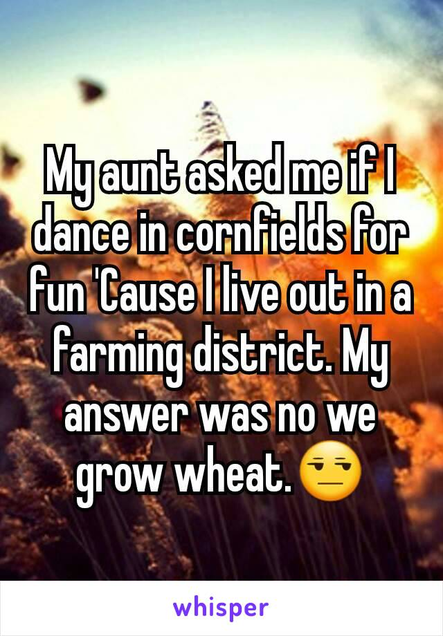 My aunt asked me if I dance in cornfields for fun 'Cause I live out in a farming district. My answer was no we grow wheat.😒
