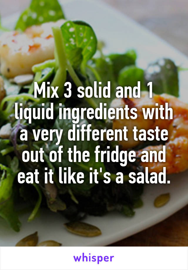 Mix 3 solid and 1 liquid ingredients with a very different taste out of the fridge and eat it like it's a salad.
