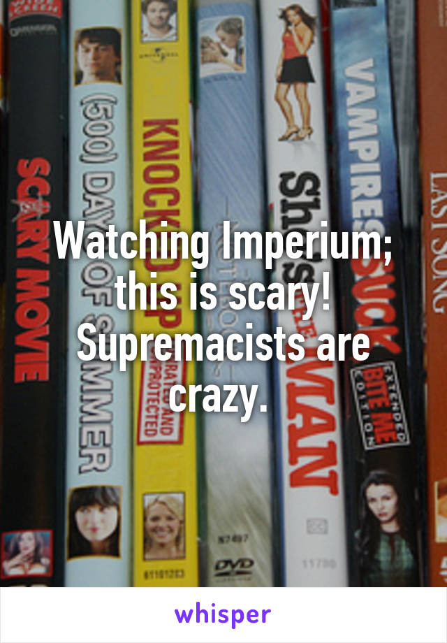 Watching Imperium; this is scary! Supremacists are crazy.
