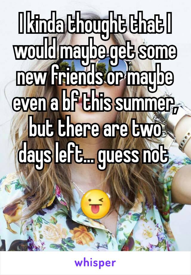 I kinda thought that I would maybe get some new friends or maybe even a bf this summer, but there are two days left... guess not   😜