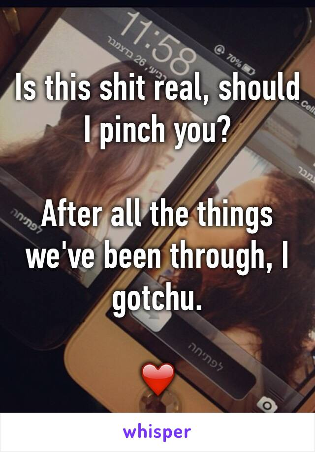 Is this shit real, should I pinch you?   After all the things we've been through, I gotchu.   ❤️