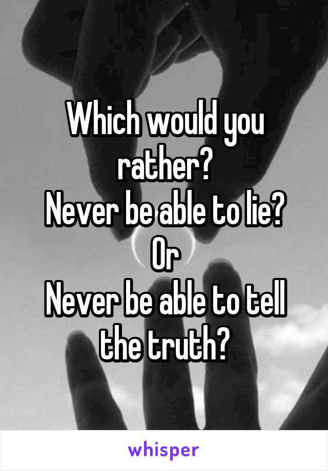 Which would you rather? Never be able to lie? Or Never be able to tell the truth?