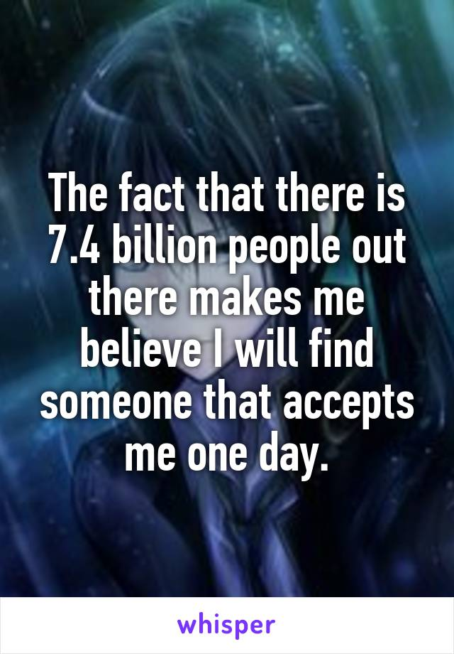 The fact that there is 7.4 billion people out there makes me believe I will find someone that accepts me one day.
